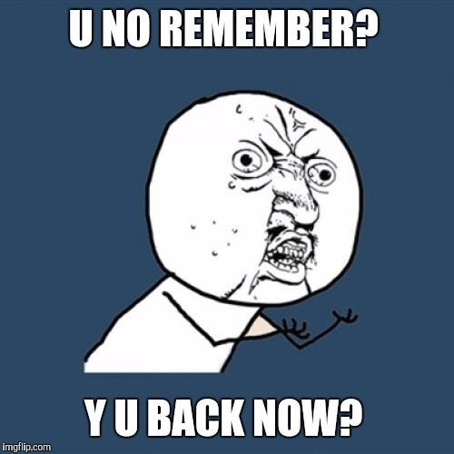 Y U No Meme | U NO REMEMBER? Y U BACK NOW? | image tagged in memes,y u no | made w/ Imgflip meme maker