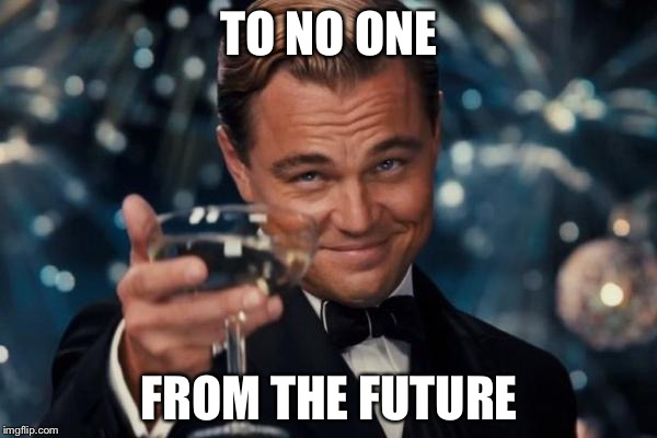 Leonardo Dicaprio Cheers Meme | TO NO ONE FROM THE FUTURE | image tagged in memes,leonardo dicaprio cheers | made w/ Imgflip meme maker