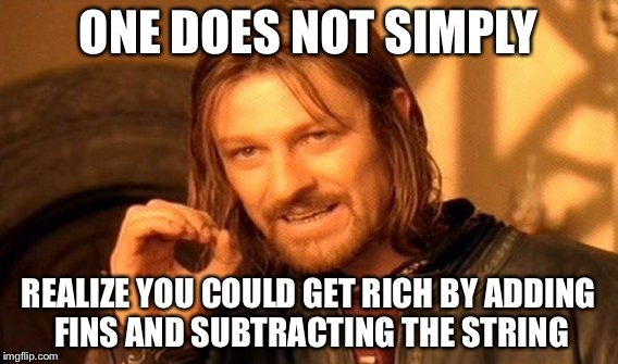 One Does Not Simply Meme | ONE DOES NOT SIMPLY REALIZE YOU COULD GET RICH BY ADDING FINS AND SUBTRACTING THE STRING | image tagged in memes,one does not simply | made w/ Imgflip meme maker