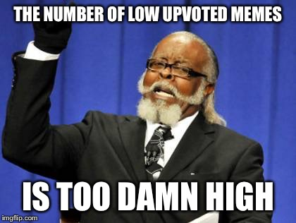 Too Damn High Meme | THE NUMBER OF LOW UPVOTED MEMES IS TOO DAMN HIGH | image tagged in memes,too damn high | made w/ Imgflip meme maker