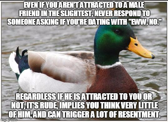 "Actual Advice Mallard Meme | EVEN IF YOU AREN'T ATTRACTED TO A MALE FRIEND IN THE SLIGHTEST, NEVER RESPOND TO SOMEONE ASKING IF YOU'RE DATING WITH ""EWW, NO."" REGARDLESS  