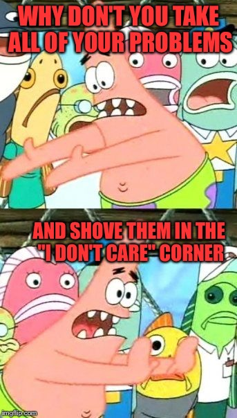 "Put It Somewhere Else Patrick Meme | WHY DON'T YOU TAKE ALL OF YOUR PROBLEMS AND SHOVE THEM IN THE ""I DON'T CARE"" CORNER 