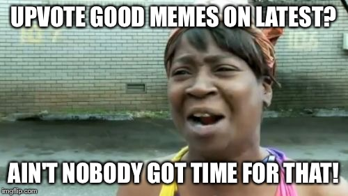 Aint Nobody Got Time For That Meme | UPVOTE GOOD MEMES ON LATEST? AIN'T NOBODY GOT TIME FOR THAT! | image tagged in memes,aint nobody got time for that | made w/ Imgflip meme maker