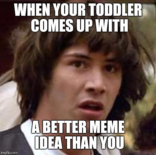 Conspiracy Keanu Meme | WHEN YOUR TODDLER COMES UP WITH A BETTER MEME IDEA THAN YOU | image tagged in memes,conspiracy keanu | made w/ Imgflip meme maker