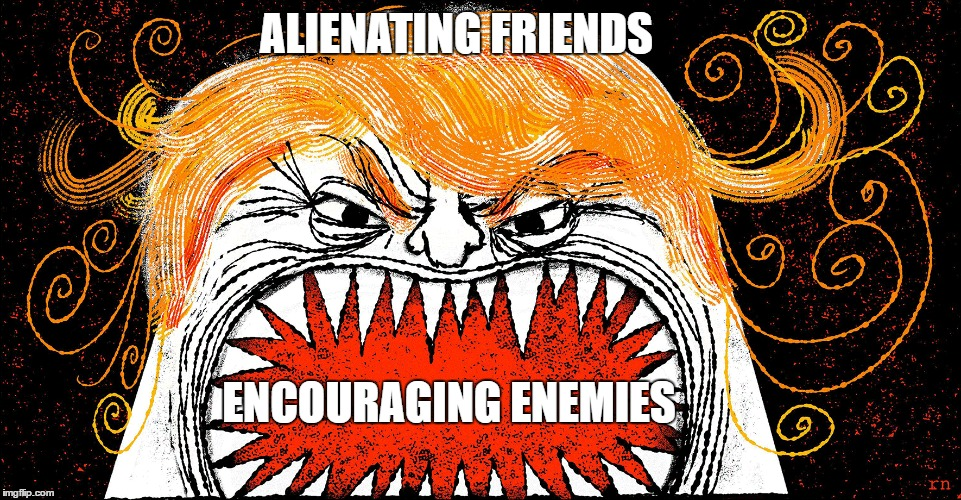 """Donald Trump: Alienating Friends, Encouraging Enemies"" 