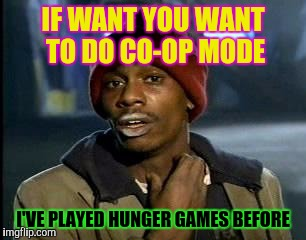 Y'all Got Any More Of That Meme | IF WANT YOU WANT TO DO CO-OP MODE I'VE PLAYED HUNGER GAMES BEFORE | image tagged in memes,yall got any more of | made w/ Imgflip meme maker