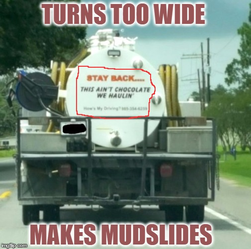 Hows My Driving?...... It Stinks! | TURNS TOO WIDE MAKES MUDSLIDES | image tagged in crap mobile,poop,trucks,memes,funny | made w/ Imgflip meme maker