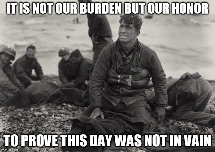 Normandy | IT IS NOT OUR BURDEN BUT OUR HONOR TO PROVE THIS DAY WAS NOT IN VAIN | image tagged in dday,normandy,wwii | made w/ Imgflip meme maker