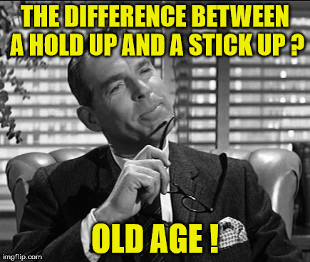 fred macmurray | THE DIFFERENCE BETWEEN A HOLD UP AND A STICK UP ? OLD AGE ! | image tagged in old age,stick | made w/ Imgflip meme maker