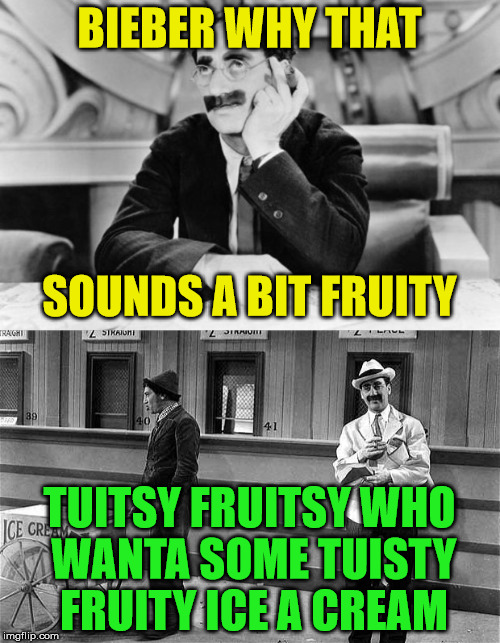 BIEBER WHY THAT TUITSY FRUITSY WHO WANTA SOME TUISTY FRUITY ICE A CREAM SOUNDS A BIT FRUITY | made w/ Imgflip meme maker