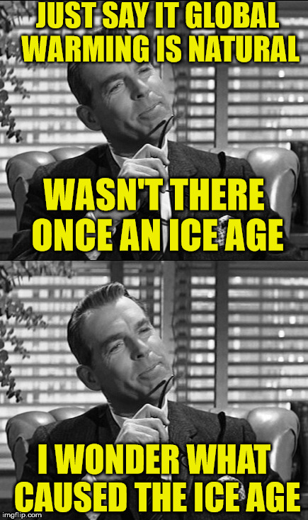 fred macmurray | JUST SAY IT GLOBAL WARMING IS NATURAL I WONDER WHAT CAUSED THE ICE AGE WASN'T THERE ONCE AN ICE AGE | image tagged in global warming,funny memes,ice age | made w/ Imgflip meme maker