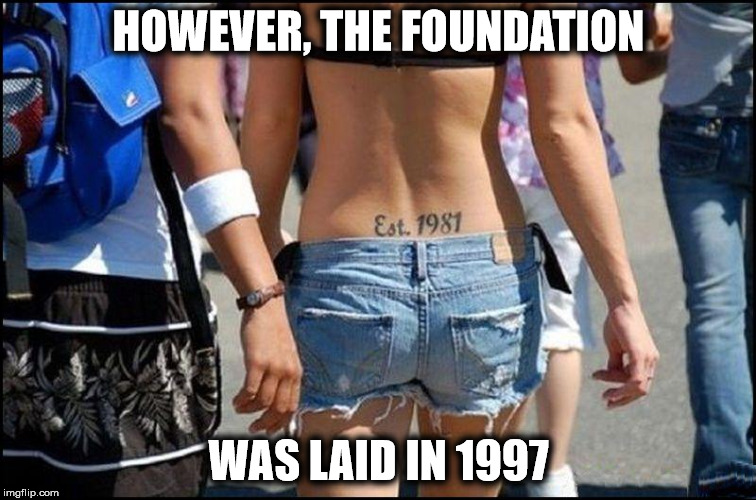 They grow up so quickly | HOWEVER, THE FOUNDATION WAS LAID IN 1997 | image tagged in tattoo,tramp stamp,memes | made w/ Imgflip meme maker