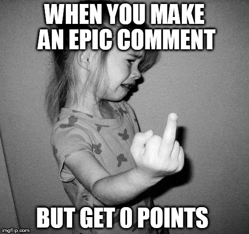 Don't you hate it when that happens? | WHEN YOU MAKE AN EPIC COMMENT BUT GET 0 POINTS | image tagged in little girl crying,memes,comments | made w/ Imgflip meme maker