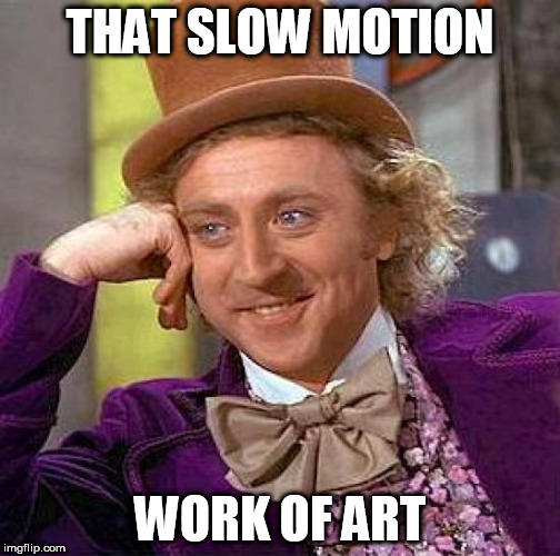 Creepy Condescending Wonka Meme | THAT SLOW MOTION WORK OF ART | image tagged in memes,creepy condescending wonka | made w/ Imgflip meme maker