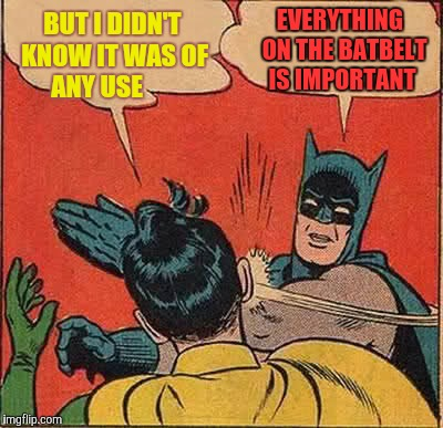 Batman Slapping Robin Meme | BUT I DIDN'T KNOW IT WAS OF ANY USE EVERYTHING  ON THE BATBELT IS IMPORTANT | image tagged in memes,batman slapping robin | made w/ Imgflip meme maker