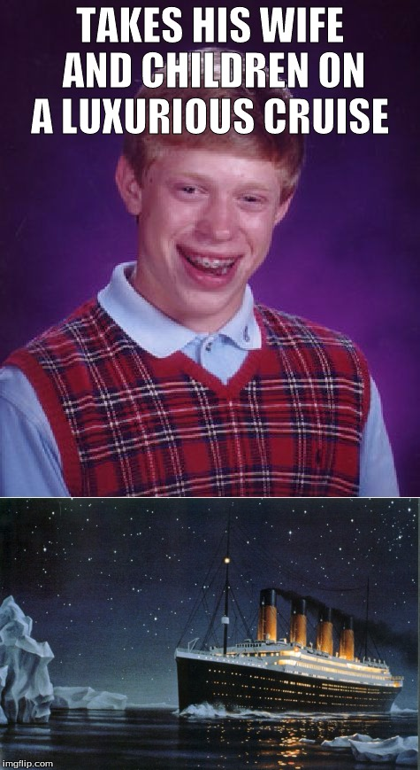 Bad luck brian and the Titanic  |  TAKES HIS WIFE AND CHILDREN ON A LUXURIOUS CRUISE | image tagged in titanic,sinking,ship,bad luck brian,memes,iceberg | made w/ Imgflip meme maker