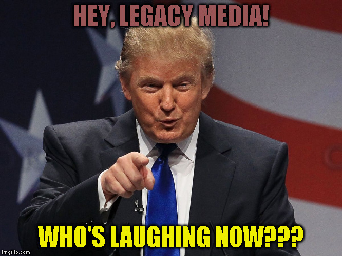Donald trump | HEY, LEGACY MEDIA! WHO'S LAUGHING NOW??? | image tagged in donald trump | made w/ Imgflip meme maker