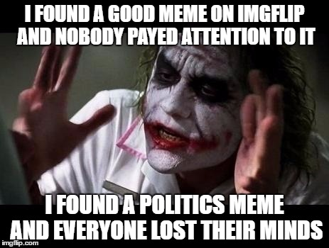 Joker Everyone Loses Their Minds | I FOUND A GOOD MEME ON IMGFLIP AND NOBODY PAYED ATTENTION TO IT I FOUND A POLITICS MEME AND EVERYONE LOST THEIR MINDS | image tagged in joker everyone loses their minds | made w/ Imgflip meme maker