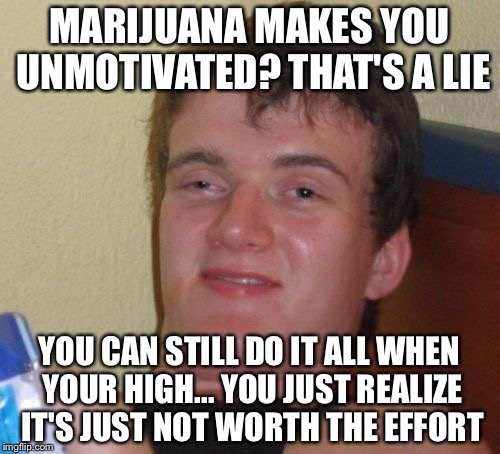 10 Guy Meme | MARIJUANA MAKES YOU UNMOTIVATED? THAT'S A LIE YOU CAN STILL DO IT ALL WHEN YOUR HIGH... YOU JUST REALIZE IT'S JUST NOT WORTH THE EFFORT | image tagged in memes,10 guy | made w/ Imgflip meme maker