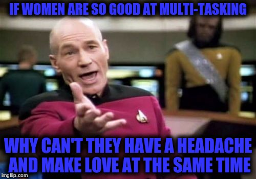 Picard Wtf Meme | IF WOMEN ARE SO GOOD AT MULTI-TASKING WHY CAN'T THEY HAVE A HEADACHE AND MAKE LOVE AT THE SAME TIME | image tagged in memes,picard wtf | made w/ Imgflip meme maker