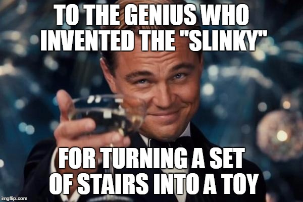 "Let's Hear It! | TO THE GENIUS WHO INVENTED THE ""SLINKY"" FOR TURNING A SET OF STAIRS INTO A TOY 