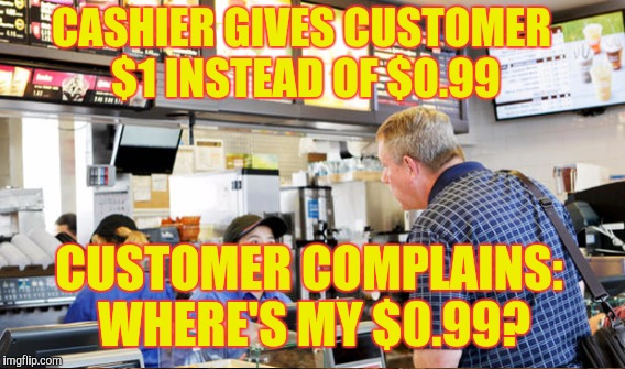 CASHIER GIVES CUSTOMER $1 INSTEAD OF $0.99 CUSTOMER COMPLAINS: WHERE'S MY $0.99? | made w/ Imgflip meme maker