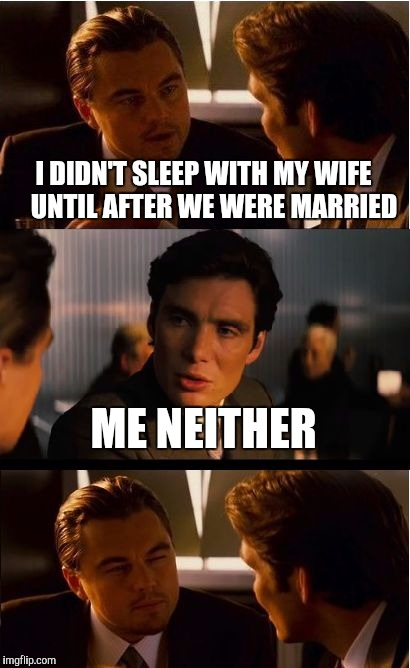 We waited until we were married | I DIDN'T SLEEP WITH MY WIFE    UNTIL AFTER WE WERE MARRIED ME NEITHER | image tagged in memes,inception | made w/ Imgflip meme maker