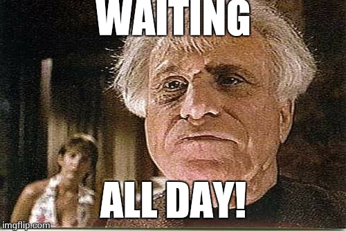 All Day! | WAITING ALL DAY! | image tagged in all day | made w/ Imgflip meme maker