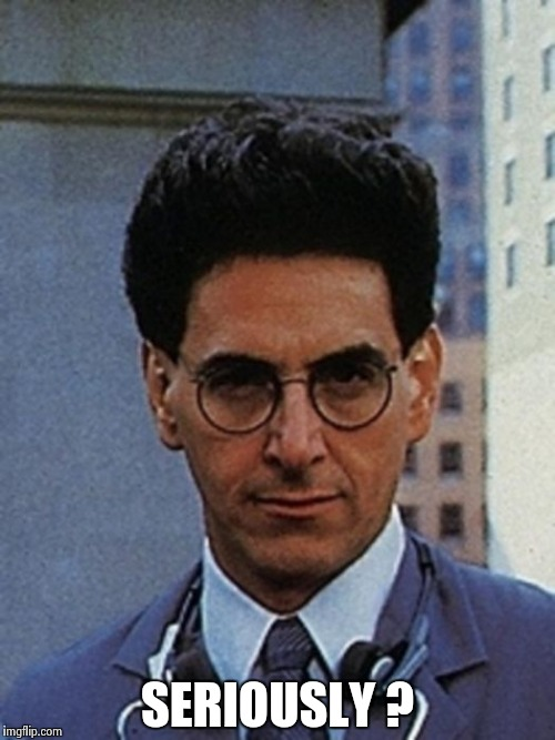 Egon Spengler | SERIOUSLY ? | image tagged in egon spengler | made w/ Imgflip meme maker