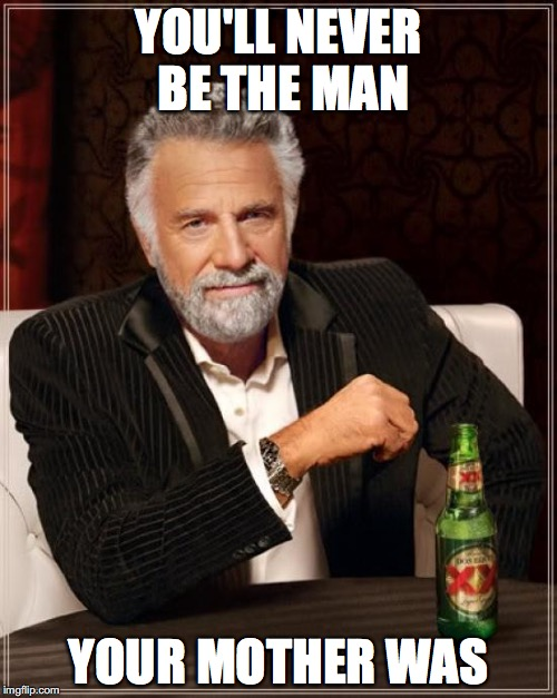 The Most Interesting Man In The World Meme | YOU'LL NEVER BE THE MAN YOUR MOTHER WAS | image tagged in memes,the most interesting man in the world | made w/ Imgflip meme maker