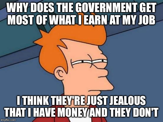 The Government and Money  | WHY DOES THE GOVERNMENT GET MOST OF WHAT I EARN AT MY JOB I THINK THEY'RE JUST JEALOUS THAT I HAVE MONEY AND THEY DON'T | image tagged in memes,futurama fry,money,government | made w/ Imgflip meme maker