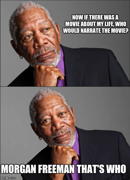 The Morgan Freeman Meta  | NOW IF THERE WAS A MOVIE ABOUT MY LIFE, WHO WOULD NARRATE THE MOVIE? MORGAN FREEMAN THAT'S WHO | image tagged in morgan freeman,memes,meta,movie meme,science,actor | made w/ Imgflip meme maker