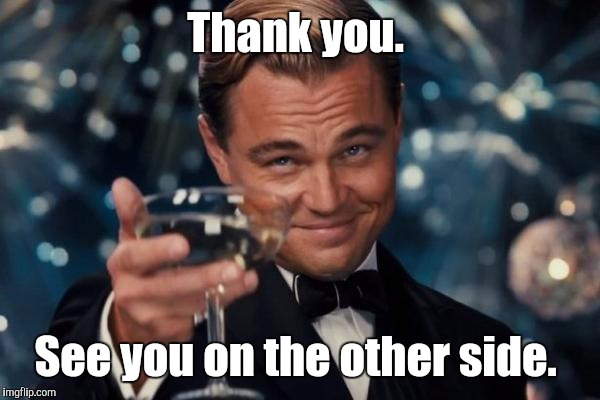 Leonardo Dicaprio Cheers Meme | Thank you. See you on the other side. | image tagged in memes,leonardo dicaprio cheers | made w/ Imgflip meme maker