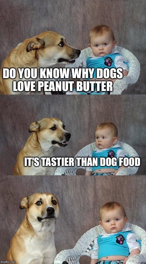 Dad Joke Dog | DO YOU KNOW WHY DOGS LOVE PEANUT BUTTER IT'S TASTIER THAN DOG FOOD | image tagged in memes,dad joke dog,peanut butter,dog food | made w/ Imgflip meme maker