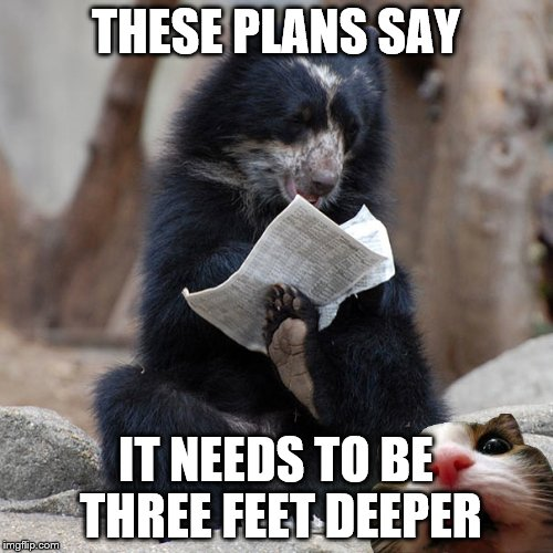 THESE PLANS SAY IT NEEDS TO BE THREE FEET DEEPER | made w/ Imgflip meme maker