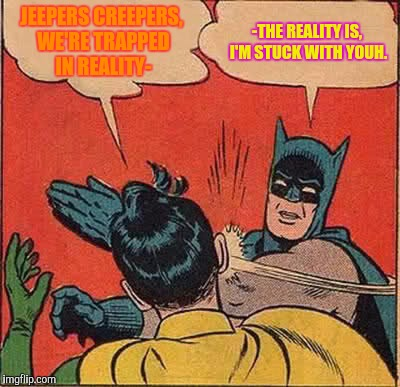Daelity | JEEPERS CREEPERS, WE'RE TRAPPED IN REALITY- -THE REALITY IS, I'M STUCK WITH YOUH. | image tagged in memes,batman slapping robin,x x everywhere,y u no,dbz | made w/ Imgflip meme maker