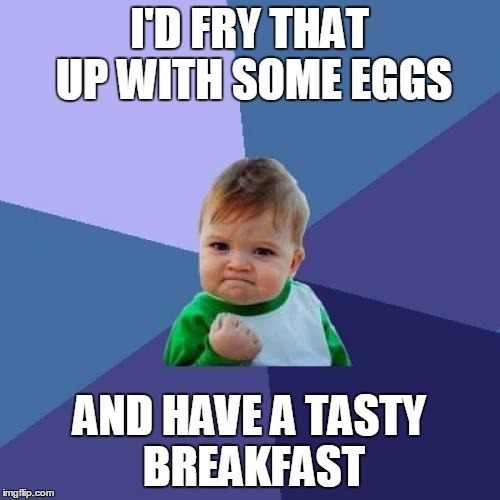 Success Kid Meme | I'D FRY THAT UP WITH SOME EGGS AND HAVE A TASTY BREAKFAST | image tagged in memes,success kid | made w/ Imgflip meme maker