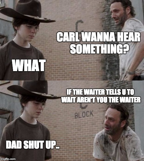 Rick and Carl Meme | CARL WANNA HEAR SOMETHING? WHAT IF THE WAITER TELLS U TO WAIT AREN'T YOU THE WAITER DAD SHUT UP.. | image tagged in memes,rick and carl | made w/ Imgflip meme maker