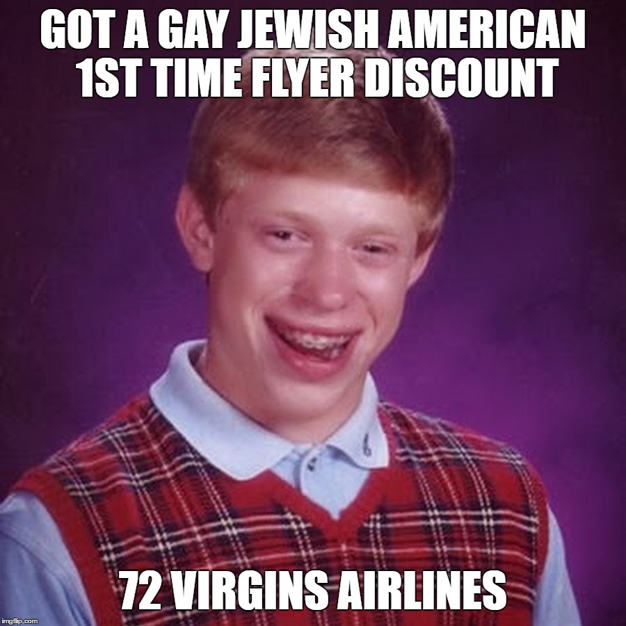 He'll Go Down Like Never Before | GOT A GAY JEWISH AMERICAN 1ST TIME FLYER DISCOUNT 72 VIRGINS AIRLINES | image tagged in bad luck brian,72 virgins,airlines,terrorists,muslims,islamic terrorism | made w/ Imgflip meme maker