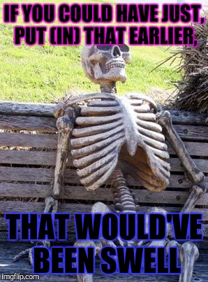 Waiting Skeleton Meme | IF YOU COULD HAVE JUST, PUT (IN) THAT EARLIER, THAT WOULD'VE BEEN SWELL | image tagged in memes,waiting skeleton | made w/ Imgflip meme maker