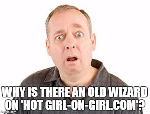 WHY IS THERE AN OLD WIZARD ON 'HOT GIRL-ON-GIRL.COM'? | made w/ Imgflip meme maker