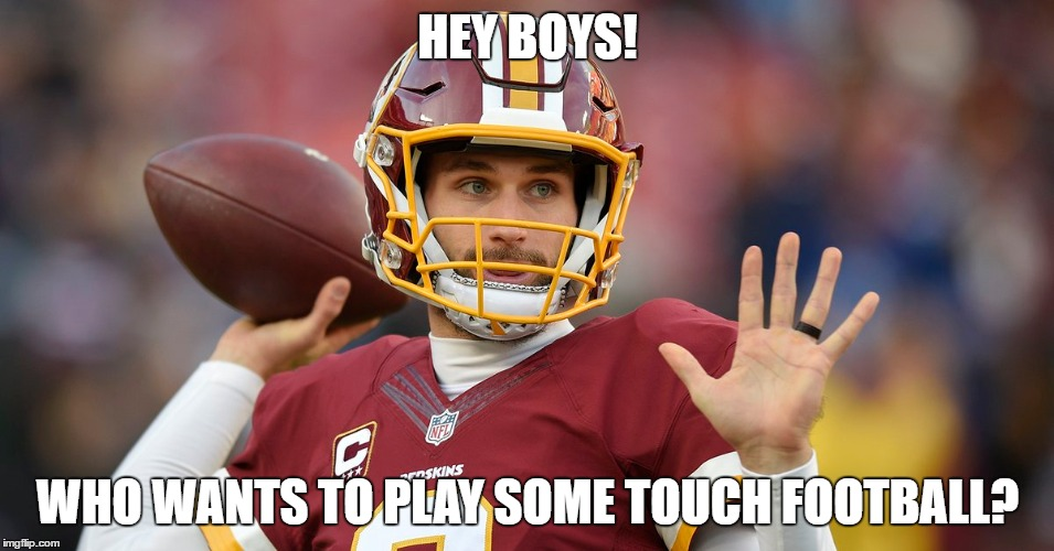 HEY BOYS! WHO WANTS TO PLAY SOME TOUCH FOOTBALL? | image tagged in redskins,washington redskins,football,nfl memes,nfl football,nfl | made w/ Imgflip meme maker