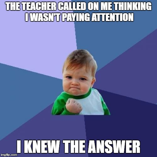 Success Kid Meme | THE TEACHER CALLED ON ME THINKING I WASN'T PAYING ATTENTION I KNEW THE ANSWER | image tagged in memes,success kid | made w/ Imgflip meme maker