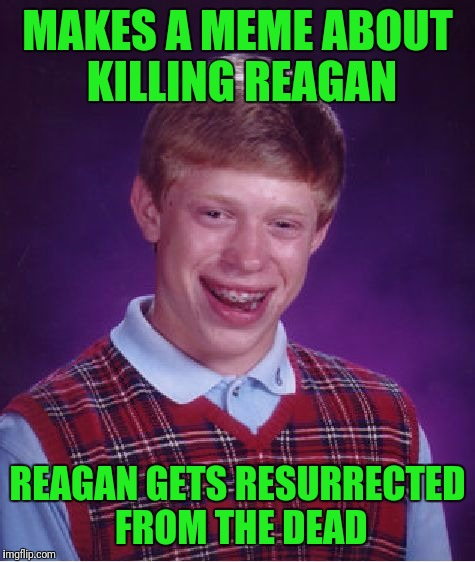 This goes out to my favorite user... | MAKES A MEME ABOUT KILLING REAGAN REAGAN GETS RESURRECTED FROM THE DEAD | image tagged in memes,bad luck brian,killreagan,ronald reagan | made w/ Imgflip meme maker