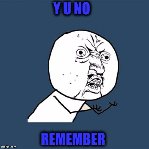Y U No Meme | Y U NO REMEMBER | image tagged in memes,y u no | made w/ Imgflip meme maker