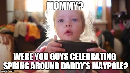 MOMMY? WERE YOU GUYS CELEBRATING SPRING AROUND DADDY'S MAYPOLE? | made w/ Imgflip meme maker