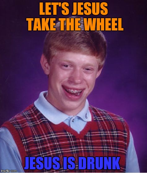 Ghetto Jesus am I right? No...alright. | LET'S JESUS TAKE THE WHEEL JESUS IS DRUNK | image tagged in memes,bad luck brian,ghetto jesus,drunk,go home you're drunk | made w/ Imgflip meme maker