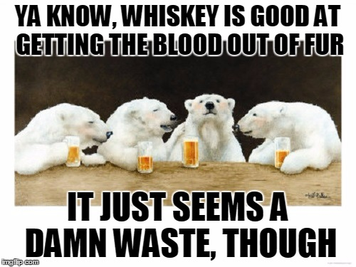 YA KNOW, WHISKEY IS GOOD AT GETTING THE BLOOD OUT OF FUR IT JUST SEEMS A DAMN WASTE, THOUGH | made w/ Imgflip meme maker