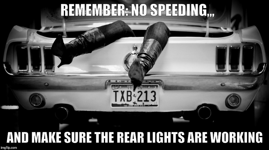 The Hooker in the Trunk of My Car | REMEMBER: NO SPEEDING,,, AND MAKE SURE THE REAR LIGHTS ARE WORKING | image tagged in the hooker in the trunk of my car | made w/ Imgflip meme maker