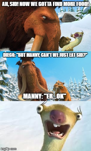 "Sid destroys the food...so he becomes the food! | AH, SID! NOW WE GOTTA FIND MORE FOOD! MANNY: ""ER...OK"" DIEGO: ""BUT MANNY, CAN'T WE JUST EAT SID?"" 